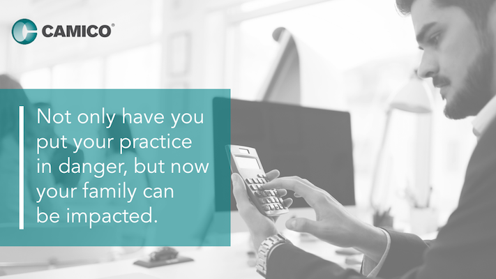 Not only have you put your practice in danger, but now your family can be impacted.
